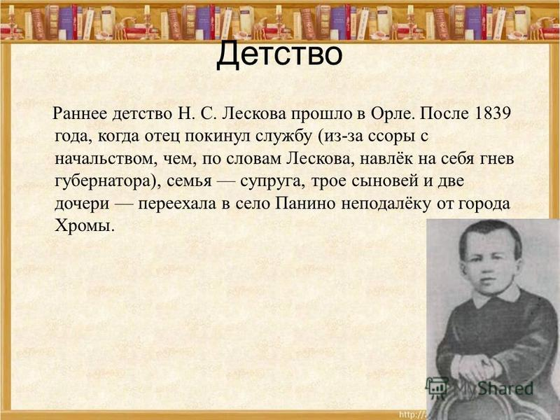 Детство Раннее детство Н. С. Лескова прошло в Орле. После 1839 года, когда отец покинул службу (из-за ссоры с начальством, чем, по словам Лескова, навлёк на себя гнев губернатора), семья супруга, трое сыновей и две дочери переехала в село Панино непо