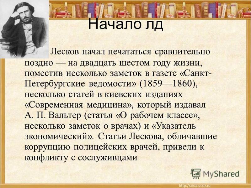 Начало лтд Лесков начал печататься сравнительно поздно на двадцать шестом году жизни, поместив несколько заметок в газете «Санкт- Петербургские ведомости» (18591860), несколько статей в киевских изданиях «Современная медицина», который издавал А. П.