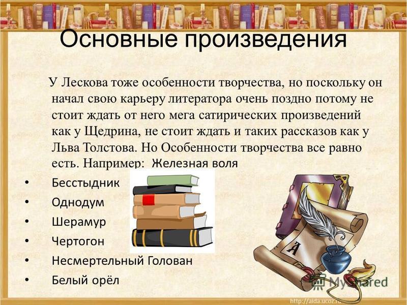 Основные произведения У Лескова тоже особенности творчества, но поскольку он начал свою карьеру литератора очень поздно потому не стоит ждать от него мега сатирических произведений как у Щедрина, не стоит ждать и таких рассказов как у Льва Толстова.