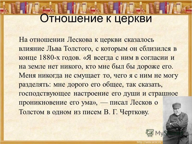 Отношение к церкви На отношении Лескова к церкви сказалось влияние Льва Толстого, с которым он сблизился в конце 1880-х годов. «Я всегда с ним в согласии и на земле нет никого, кто мне был бы дороже его. Меня никогда не смущает то, чего я с ним не мо