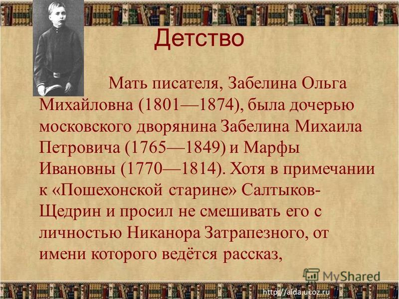 Детство Мать писателя, Забелина Ольга Михайловна (18011874), была дочерью московского дворянина Забелина Михаила Петровича (17651849) и Марфы Ивановны (17701814). Хотя в примечании к «Пошехонской старине» Салтыков- Щедрин и просил не смешивать его с