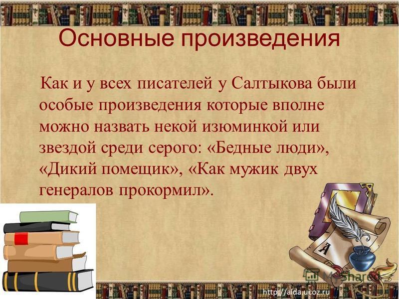 Основные произведения Как и у всех писателей у Салтыкова были особые произведения которые вполне можно назвать некой изюминкой или звездой среди серого: «Бедные люди», «Дикий помещик», «Как мужик двух генералов прокормил».