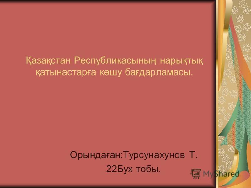 Қазақстан Республикасының нарықтық қатынастарға көшу бағдарламасы. Орындаған:Турсунахунов Т. 22Бух тобы.