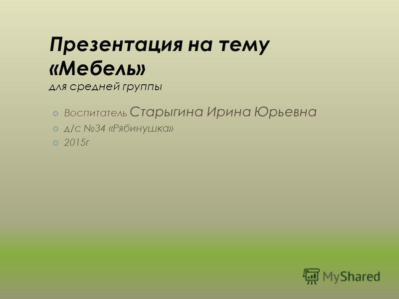 Презентация на тему «Мебель» для средней группы Воспитатель Старыгина Ирина Юрьевна д/с 34 «Рябинушка» 2015 г