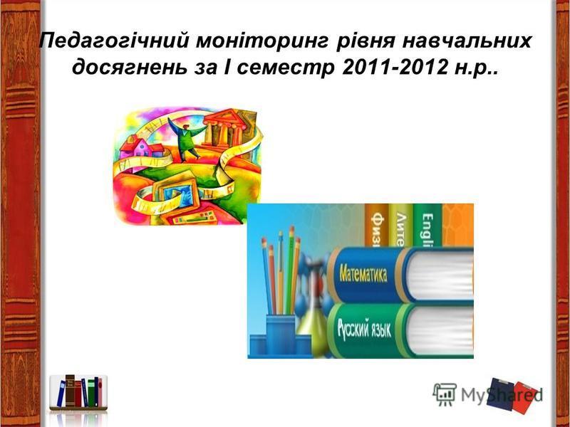 Педагогічний моніторинг рівня навчальних досягнень за І семестр 2011-2012 н.р..