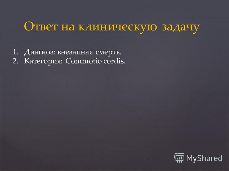 Ответ на клиническую задачу 1.Диагноз: внезапная смерть. 2.Категория: Commotio cordis.