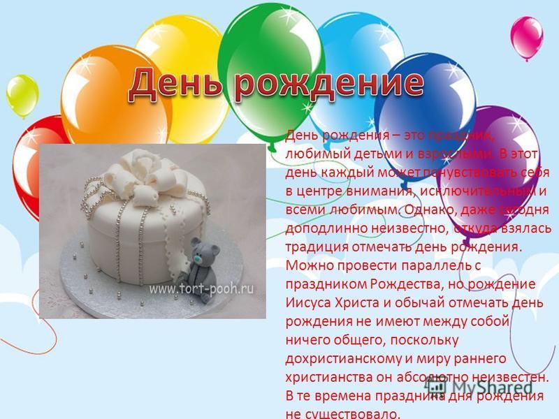 День рождения – это праздник, любимый детьми и взрослыми. В этот день каждый может почувствовать себя в центре внимания, исключительным и всеми любимым. Однако, даже сегодня доподлинно неизвестно, откуда взялась традиция отмечать день рождения. Можно