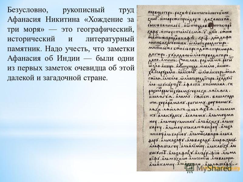 Безусловно, рукописный труд Афанасия Никитина «Хождение за три моря» это географический, исторический и литературный памятник. Надо учесть, что заметки Афанасия об Индии были одни из первых заметок очевидца об этой далекой и загадочной стране.