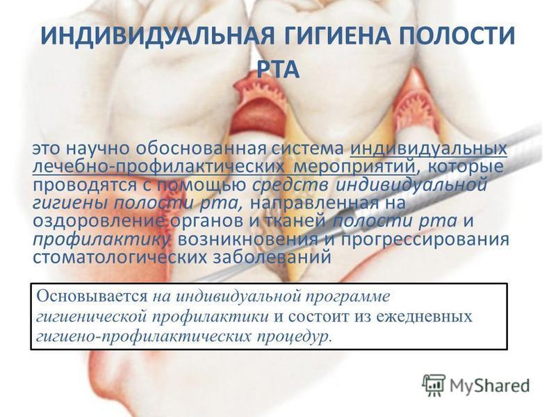 это научно обоснованная система индивидуальных лечебно-профилактических мероприятий, которые проводятся с помощью средств индивидуальной гигиены полости рта, направленная на оздоровление органов и тканей полости рта и профилактику возникновения и про
