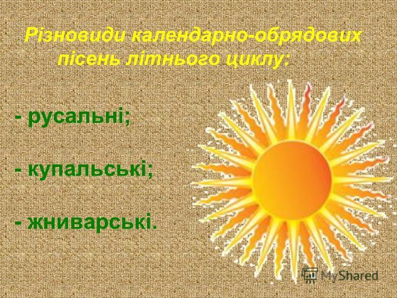 Різновиди календарно-обрядових пісень літнього циклу: - русальні; - купальські; - жниварські.