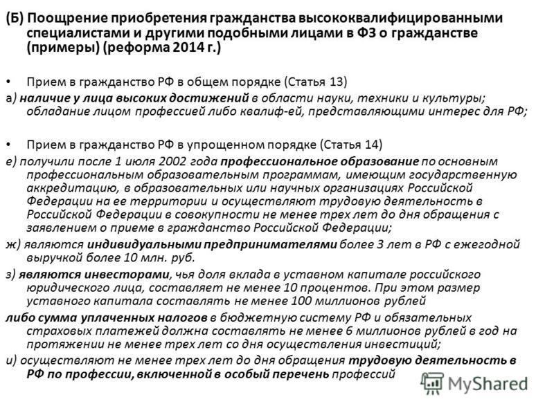 (Б) Поощрение приобретения гражданства высококвалифицированными специалистами и другими подобными лицами в ФЗ о гражданстве (примеры) (реформа 2014 г.) Прием в гражданство РФ в общем порядке (Статья 13) а) наличие у лица высоких достижений в области