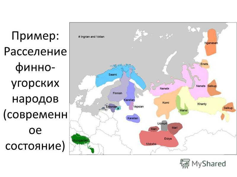 Пример: Расселение финно- угорских народов (современн ое состояние)