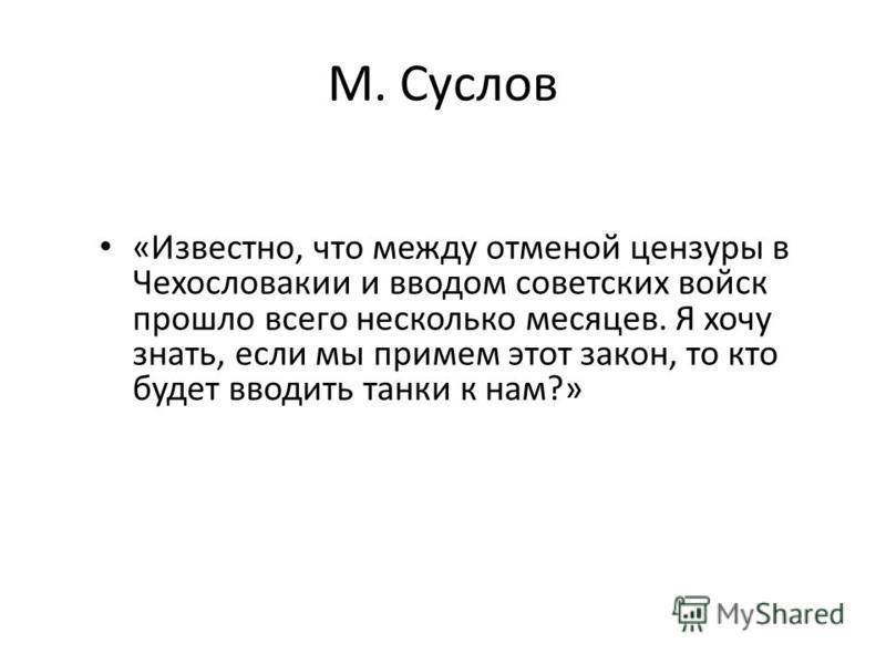 М. Суслов «Известно, что между отменой цензуры в Чехословакии и вводом советских войск прошло всего несколько месяцев. Я хочу знать, если мы примем этот закон, то кто будет вводить танки к нам?»
