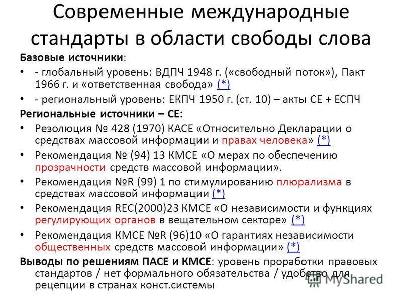 Современные международные стандарты в области свободы слова Базовые источники: - глобальный уровень: ВДПЧ 1948 г. («свободный поток»), Пакт 1966 г. и «ответственная свобода» (*)(*) - региональный уровень: ЕКПЧ 1950 г. (ст. 10) – акты СЕ + ЕСПЧ Регион
