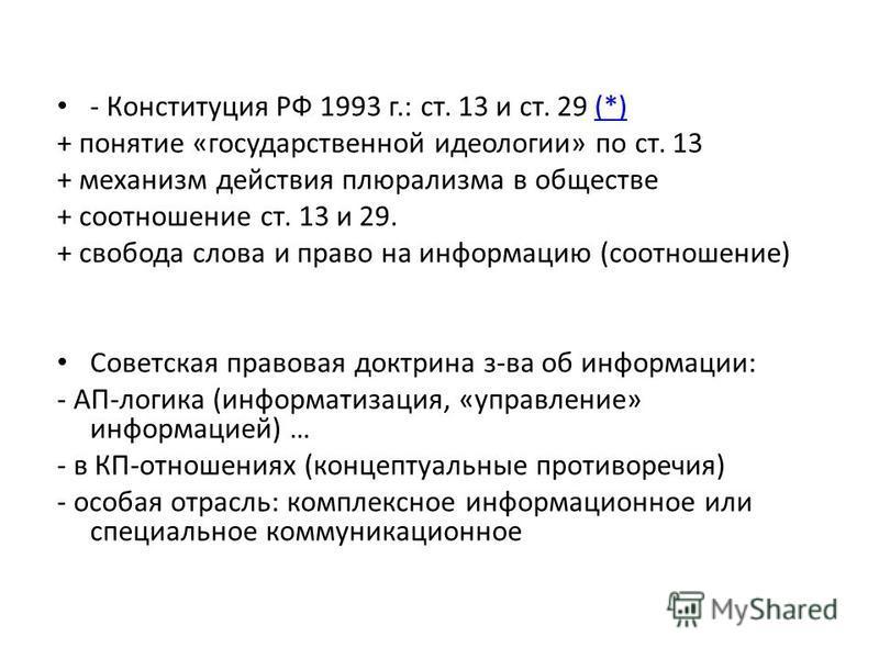 - Конституция РФ 1993 г.: ст. 13 и ст. 29 (*)(*) + понятие «государственной идеологии» по ст. 13 + механизм действия плюрализма в обществе + соотношение ст. 13 и 29. + свобода слова и право на информацию (соотношение) Советская правовая доктрина з-ва