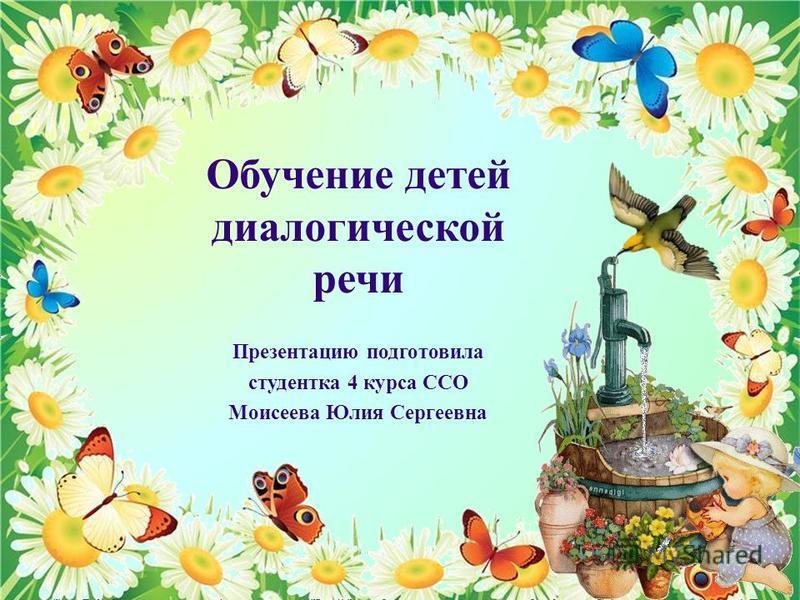 Обучение детей диалогической речи Презентацию подготовила студентка 4 курса ССО Моисеева Юлия Сергеевна