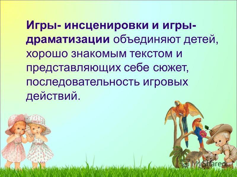 Игры- инсценировки и игры- драматизации объединяют детей, хорошо знакомым текстом и представляющих себе сюжет, последовательность игровых действий.