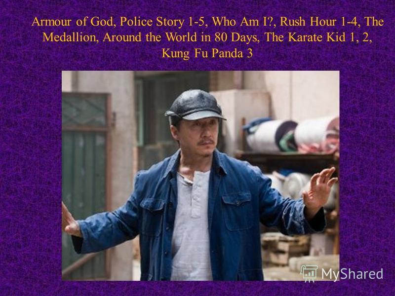 Armour of God, Police Story 1-5, Who Am I?, Rush Hour 1-4, The Medallion, Around the World in 80 Days, The Karate Kid 1, 2, Kung Fu Panda 3