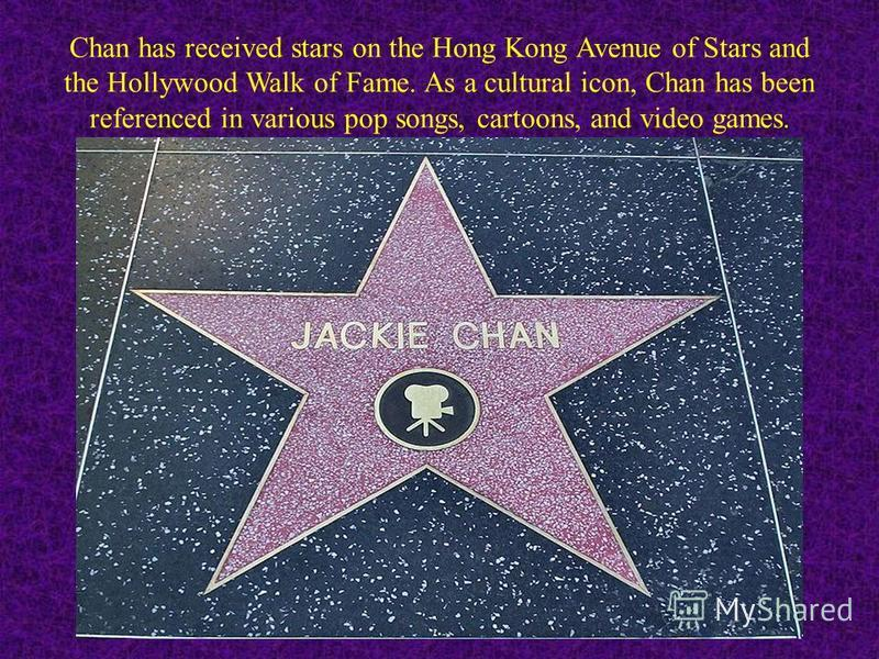 Chan has received stars on the Hong Kong Avenue of Stars and the Hollywood Walk of Fame. As a cultural icon, Chan has been referenced in various pop songs, cartoons, and video games.