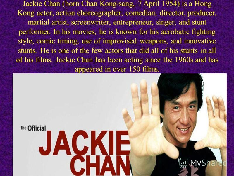 Jackie Chan (born Chan Kong-sang, 7 April 1954) is a Hong Kong actor, action choreographer, comedian, director, producer, martial artist, screenwriter, entrepreneur, singer, and stunt performer. In his movies, he is known for his acrobatic fighting s