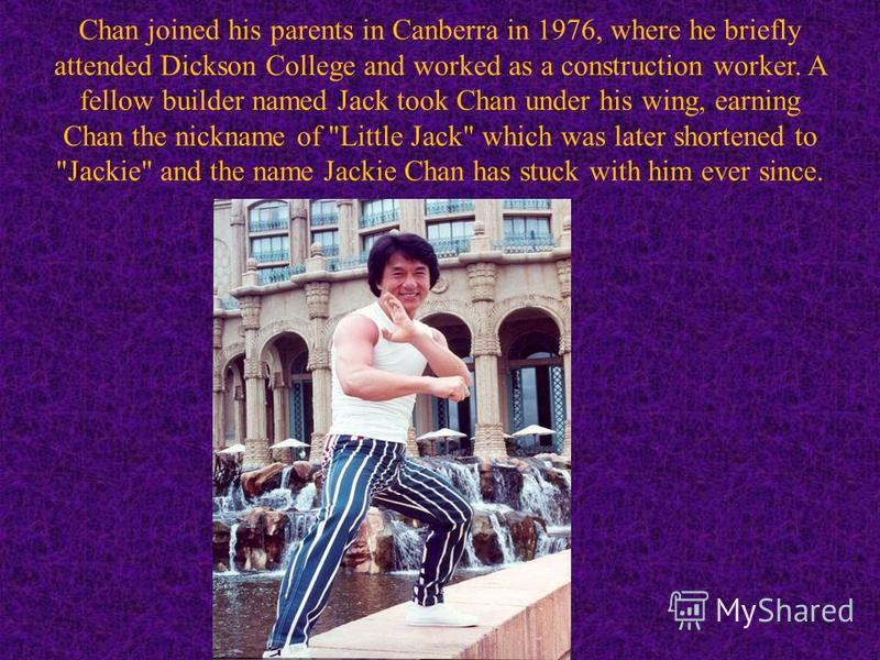 Chan joined his parents in Canberra in 1976, where he briefly attended Dickson College and worked as a construction worker. A fellow builder named Jack took Chan under his wing, earning Chan the nickname of