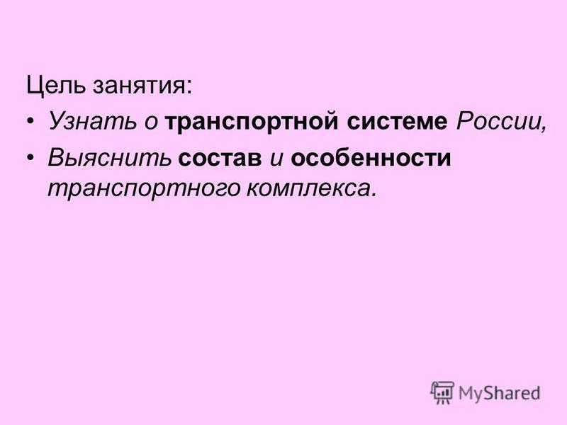 Цель занятия: Узнать о транспортной системе России, Выяснить состав и особенности транспортного комплекса.