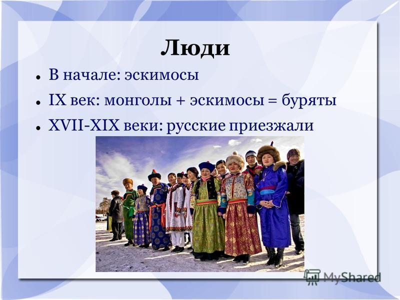 Люди В начале: эскимосы IX век: монголы + эскимосы = буряты XVII-XIX веки: русские приезжали