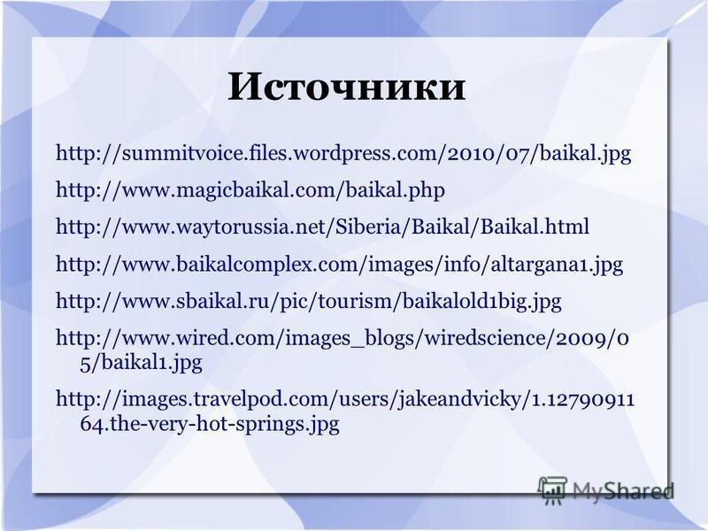 Источники http://summitvoice.files.wordpress.com/2010/07/baikal.jpg http://www.magicbaikal.com/baikal.php http://www.waytorussia.net/Siberia/Baikal/Baikal.html http://www.baikalcomplex.com/images/info/altargana1. jpg http://www.sbaikal.ru/pic/tourism