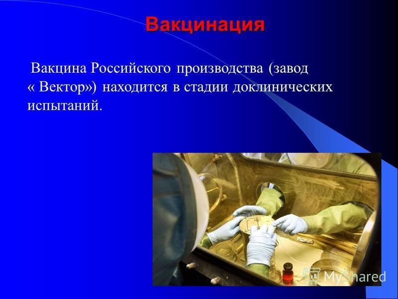 Вакцина Российского производства (завод « Вектор») находится в стадии доклинических испытаний.Вакцинация