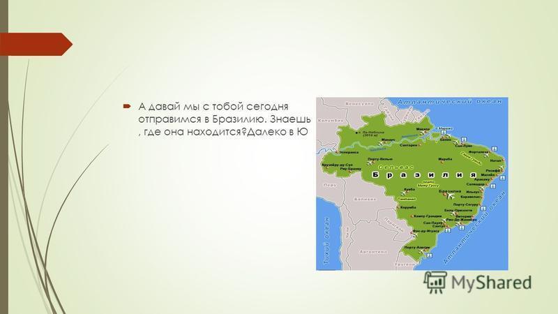 А давай мы с тобой сегодня отправимся в Бразилию. Знаешь, где она находится?Далеко в Ю