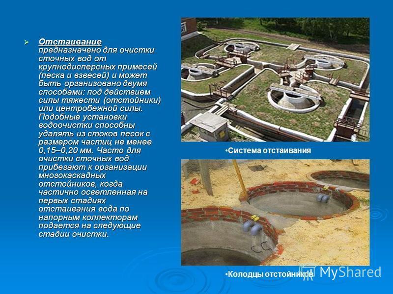 Отстаивание предназначено для очистки сточных вод от крупнодисперсных примесей (песка и взвесей) и может быть организовано двумя способами: под действием силы тяжести (отстойники) или центробежной силы. Подобные установки водоочистки способны удалять