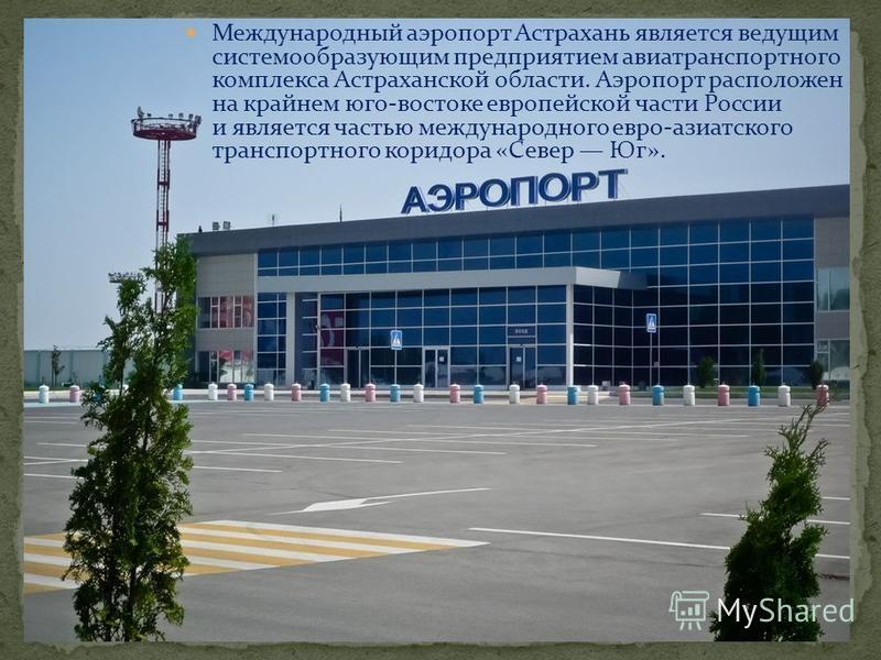 Международный аэропорт Астрахань является ведущим системообразующим предприятием авиатранспортного комплекса Астраханской области. Аэропорт расположен на крайнем юго-востоке европейской части России и является частью международного евро-азиатского тр