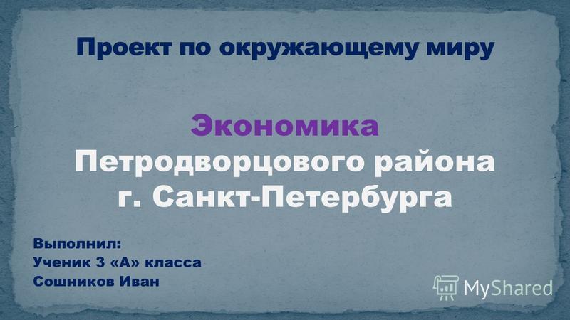 Экономика Петродворцового района г. Санкт-Петербурга Выполнил: Ученик 3 «А» класса Сошников Иван