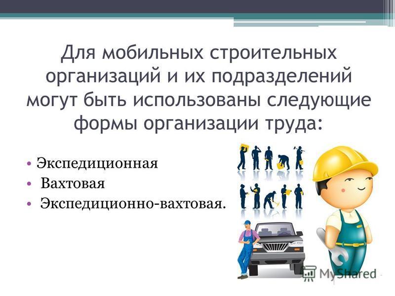 Для мобильных строительных организаций и их подразделений могут быть использованы следующие формы организации труда: Экспедиционная Вахтовая Экспедиционно-вахтовая.