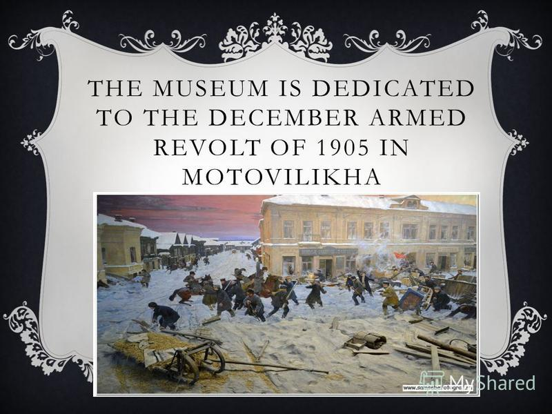 THE MUSEUM IS DEDICATED TO THE DECEMBER ARMED REVOLT OF 1905 IN MOTOVILIKHA