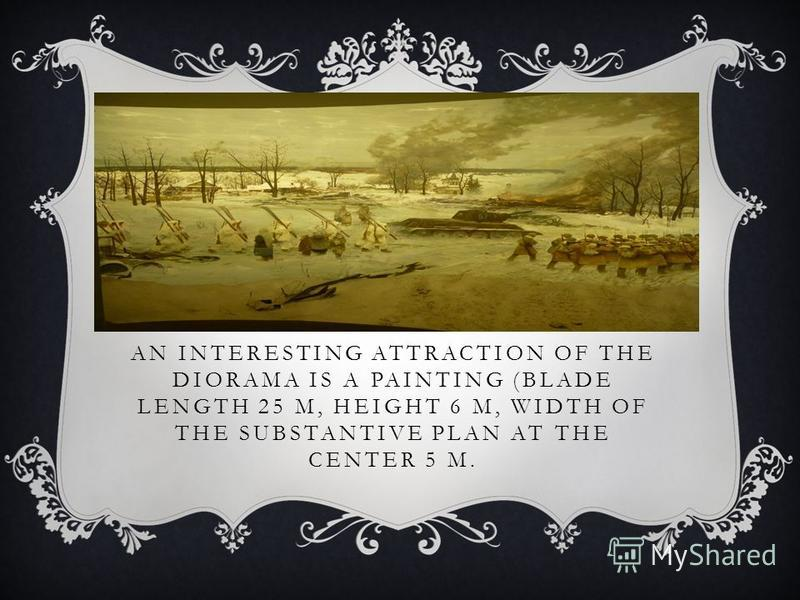 AN INTERESTING ATTRACTION OF THE DIORAMA IS A PAINTING (BLADE LENGTH 25 M, HEIGHT 6 M, WIDTH OF THE SUBSTANTIVE PLAN AT THE CENTER 5 M.