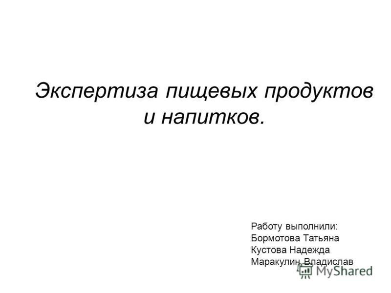 Экспертиза пищевых продуктов и напитков. Работу выполнили: Бормотова Татьяна Кустова Надежда Маракулин Владислав