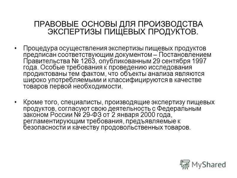 ПРАВОВЫЕ ОСНОВЫ ДЛЯ ПРОИЗВОДСТВА ЭКСПЕРТИЗЫ ПИЩЕВЫХ ПРОДУКТОВ. Процедура осуществления экспертизы пищевых продуктов предписан соответствующим документом – Постановлением Правительства 1263, опубликованным 29 сентября 1997 года. Особые требования к пр