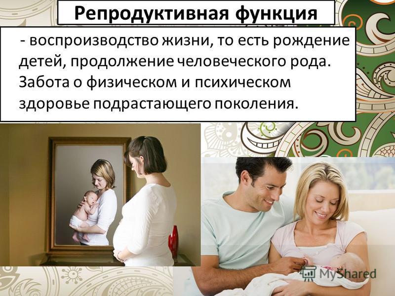 Репродуктивная функция - воспроизводство жизни, то есть рождение детей, продолжение человеческого рода. Забота о физическом и психическом здоровье подрастающего поколения.
