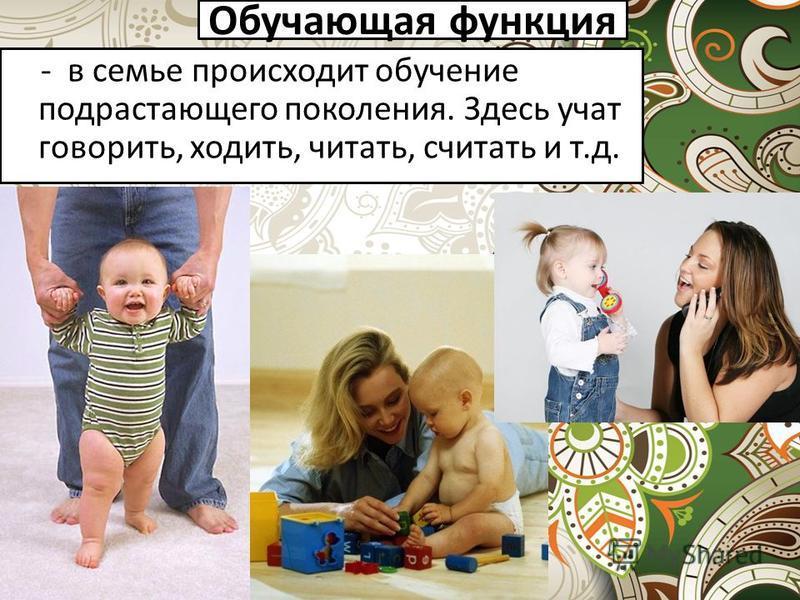 Обучающая функция - в семье происходит обучение подрастающего поколения. Здесь учат говорить, ходить, читать, считать и т.д.