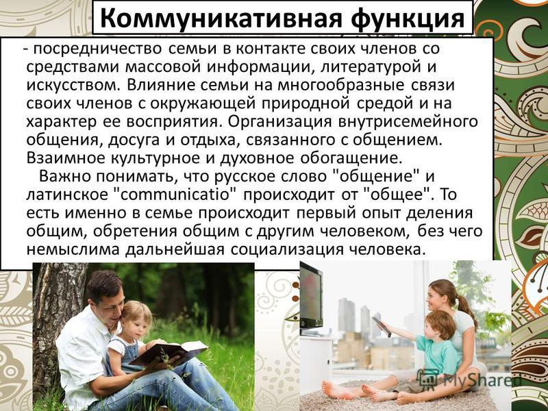 Коммуникативная функция - посредничество семьи в контакте своих членов со средствами массовой информации, литературой и искусством. Влияние семьи на многообразные связи своих членов с окружающей природной средой и на характер ее восприятия. Организац