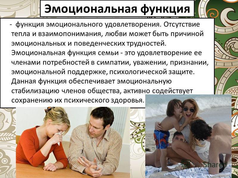 Эмоциональная функция - функция эмоционального удовлетворения. Отсутствие тепла и взаимопонимания, любви может быть причиной эмоциональных и поведенческих трудностей. Эмоциональная функция семьи - это удовлетворение ее членами потребностей в симпатии