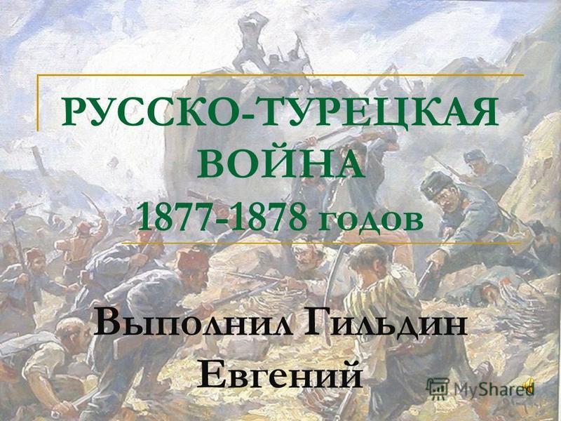 РУССКО-ТУРЕЦКАЯ ВОЙНА 1877-1878 годов Выполнил Гильдин Евгений