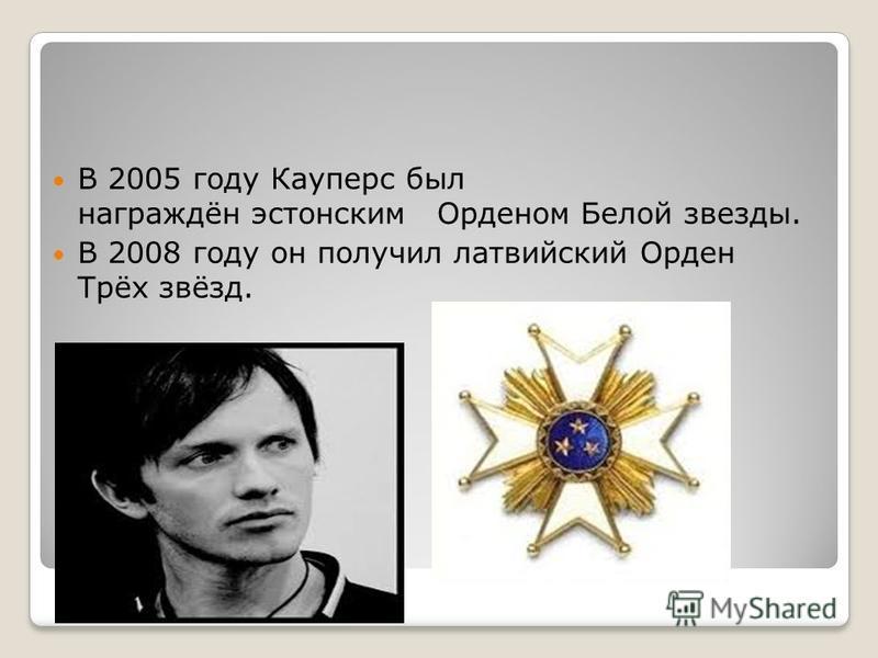 В 2005 году Кауперс был награждён эстонским Орденом Белой звезды. В 2008 году он получил латвийский Орден Трёх звёзд.