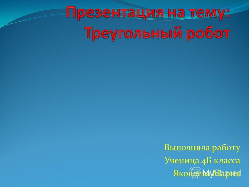 Выполняла работу Ученица 4Б класса Яковлева Мария