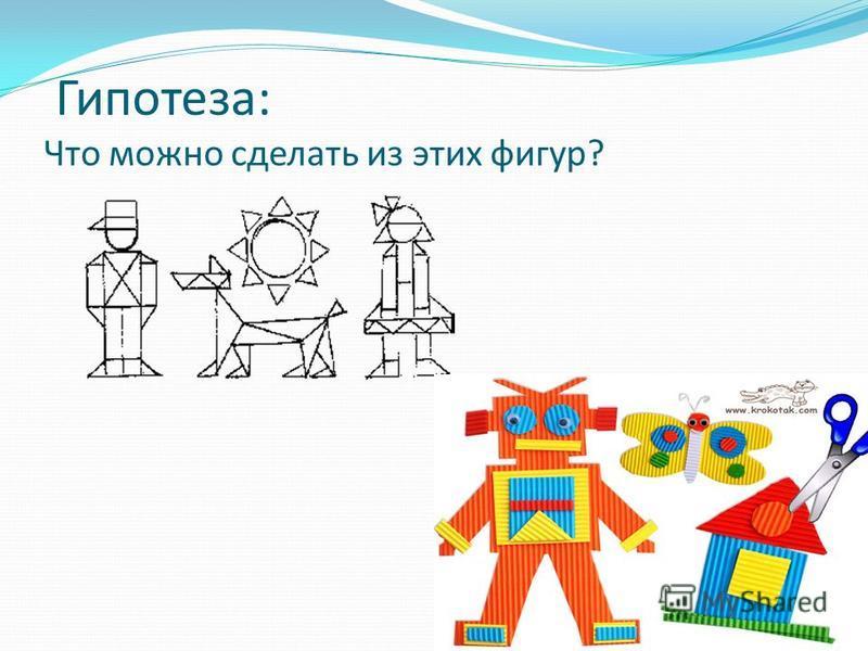 Гипотеза: Что можно сделать из этих фигур?