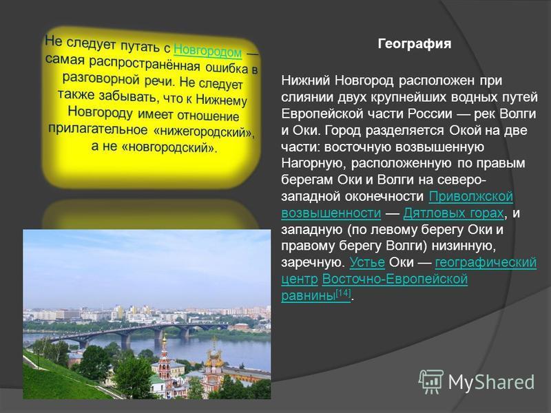 География Нижний Новгород расположен при слиянии двух крупнейших водных путей Европейской части России рек Волги и Оки. Город разделяется Окой на две части: восточную возвышенную Нагорную, расположенную по правым берегам Оки и Волги на северо- западн