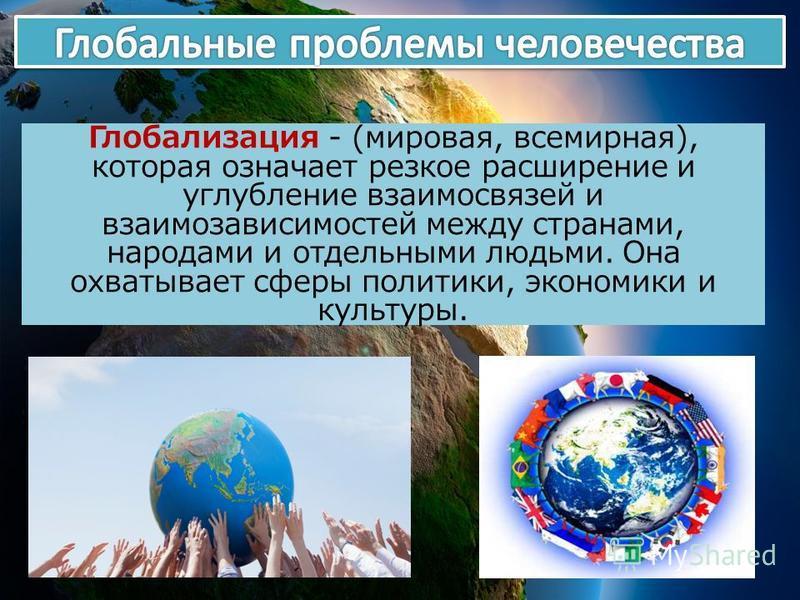 Глобализация - (мировая, всемирная), которая означает резкое расширение и углубление взаимосвязей и взаимозависимостей между странами, народами и отдельными людьми. Она охватывает сферы политики, экономики и культуры.