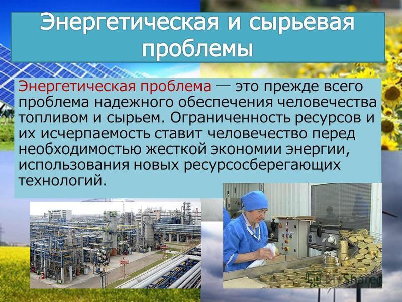 Энергетическая проблема это прежде всего проблема надежного обеспечения человечества топливом и сырьем. Ограниченность ресурсов и их исчерпаемость ставит человечество перед необходимостью жесткой экономии энергии, использования новых ресурсосберегающ