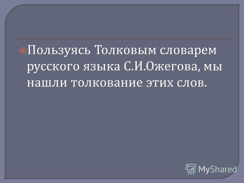 Пользуясь Толковым словарем русского языка С. И. Ожегова, мы нашли толкование этих слов.